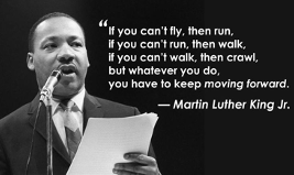 """Image of Dr. Martin Luther King Jr. holding a speech and talking into a microphone. The image has a quote from MLK, """"If you can't fly, then run, if you can't run, the walk, if you can't walk, then crawl, but what ever you do, you have to keep moving forward."""""""